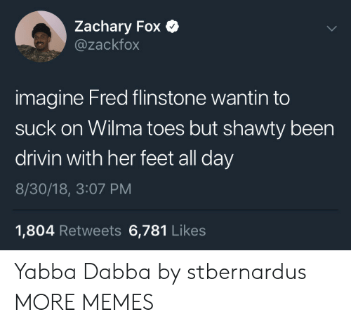 wilma: Zachary Fox C  @zackfox  imagine Fred flinstone wantin to  suck on Wilma toes but shawty been  drivin with her feet all day  8/30/18, 3:07 PM  1,804 Retweets 6,781 Likes Yabba Dabba by stbernardus MORE MEMES