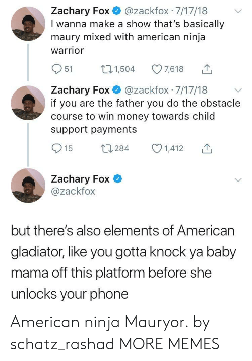 Gladiator: Zachary Fox@zackfox 7/17/18  I wanna make a show that's basically  maury mixed with american ninja  warrior  951 504 7618  Zachary Fox @zackfox 7/17/18 v  if you are the father you do the obstacle  course to win money towards child  support payments  Zachary Fox  @zackfox  but there's also elements of American  gladiator, like you gotta knock ya baby  mama off this platform before she  unlocks your phone American ninja Mauryor. by schatz_rashad MORE MEMES