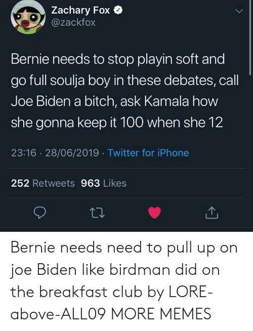 Bernie: Zachary Fox  @zackfox  Bernie needs to stop playin soft and  go full soulja boy in these debates, call  Joe Biden a bitch, ask Kamala how  she gonna keep it 100 when she 12  23:16 28/06/2019 Twitter for iPhone  252 Retweets 963 Likes Bernie needs need to pull up on joe Biden like birdman did on the breakfast club by LORE-above-ALL09 MORE MEMES