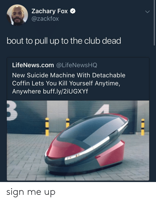 Anytime Anywhere: Zachary Fox  @zackfox  bout to pull up to the club dead  LifeNews.com @LifeNewsHQ  New Suicide Machine With Detachable  Coffin Lets You Kill Yourself Anytime,  Anywhere buff.ly/2iUGXYf sign me up