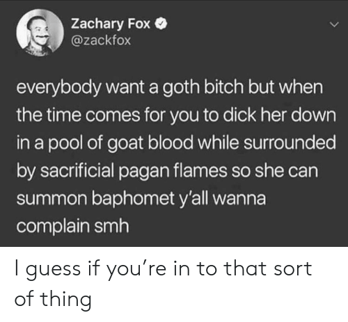 Bitch, Smh, and Goat: Zachary Fox  @zackfox  everybody want a goth bitch but when  the time comes for you to dick her down  in a pool of goat blood while surrounded  by sacrificial pagan flames so she can  summon baphomet y'all wanna  complain smh I guess if you're in to that sort of thing
