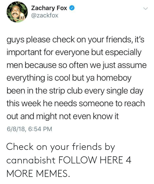 Club, Dank, and Friends: Zachary Fox  @zackfox  guys please check on your friends, it's  important for everyone but especially  men because so often we just assume  everything is cool but ya homeboy  been in the strip club every single day  this week he needs someone to reach  out and might not even know it  6/8/18, 6:54 PM Check on your friends by cannabisht FOLLOW HERE 4 MORE MEMES.