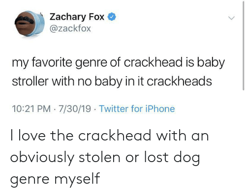 genre: Zachary Fox  @zackfox  my favorite genre of crackhead is baby  stroller with no baby in it crackheads  10:21 PM 7/30/19 Twitter for iPhone I love the crackhead with an obviously stolen or lost dog genre myself