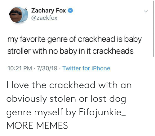 genre: Zachary Fox  @zackfox  my favorite genre of crackhead is baby  stroller with no baby in it crackheads  10:21 PM 7/30/19 Twitter for iPhone I love the crackhead with an obviously stolen or lost dog genre myself by Fifajunkie_ MORE MEMES