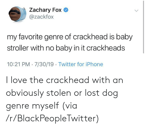 genre: Zachary Fox  @zackfox  my favorite genre of crackhead is baby  stroller with no baby in it crackheads  10:21 PM 7/30/19 Twitter for iPhone I love the crackhead with an obviously stolen or lost dog genre myself (via /r/BlackPeopleTwitter)