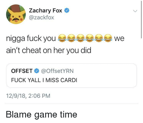 Fuck Yall: Zachary Fox  @zackfox  nigga fuck youwe  ain't cheat on her you did  OFFSET@OffsetYRN  FUCK YALL I MISS CARDI  12/9/18, 2:06 PM Blame game time