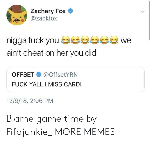 Fuck Yall: Zachary Fox  @zackfox  nigga fuck youwe  ain't cheat on her you did  OFFSET@OffsetYRN  FUCK YALL I MISS CARDI  12/9/18, 2:06 PM Blame game time by Fifajunkie_ MORE MEMES