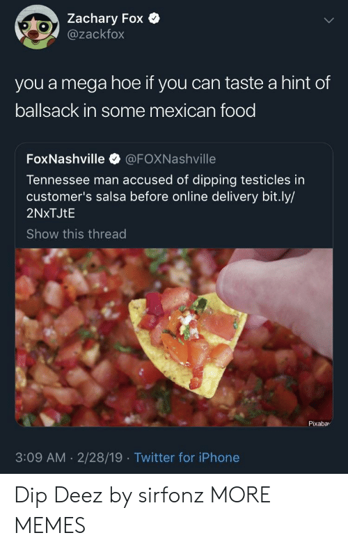 testicles: Zachary Fox  @zackfox  you a mega hoe if you can taste a hint of  ballsack in some mexican food  FoxNashville @FOXNashville  Tennessee man accused of dipping testicles in  customer's salsa before online delivery bit.ly/  2NxTJtE  Show this thread  Pixabav  3:09 AM 2/28/19 Twitter for iPhone Dip Deez by sirfonz MORE MEMES