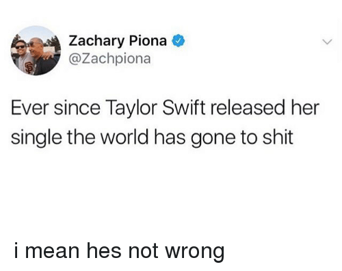 Swifting: Zachary Piona  @Zachpiona  Ever since Taylor Swift released her  single the world has gone to shit i mean hes not wrong