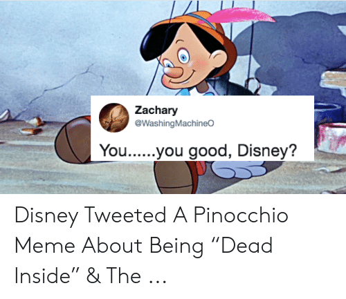 "Dead Inside Meme: Zachary  @WashingMachineO  You...you good, Disney? Disney Tweeted A Pinocchio Meme About Being ""Dead Inside"" & The ..."