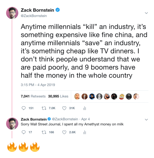"zack &: Zack Bornstein  @ZackBornstein  Anytime millennials ""kill an industry, it's  something expensive like fine china, and  anytime millennials ""save"" an industry,  it's something cheap like TV dinners. I  don't think people understand that we  are paid poorly, and 9 boomers have  half the money in the whole country  3:15 PM-4 Apr 2019  7,041 Retweets 30,995 Likes  ס 151 t: 7.OK  31 K  ili  Zack Bornstein Φ @ZackBornstein . Apr 4  Sorry Wall Street Journal, I spent all my Amethyst money on milk  ס17 166 2.6K 111 🔥🔥🔥"