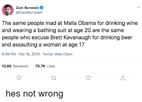 zack &: Zack Bornstein  @ZackBornstein  The same people mad at Malia Obama for drinking wine  and wearing a bathing suit at age 20 are the same  people who excuse Brett Kavanaugh for drinking beer  and assaulting a woman at age 17  6:39 PM Feb 18, 2019 Twitter Web Client  13.6K Retweets  70.7K Likes hes not wrong