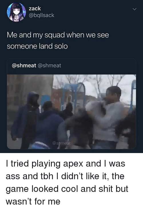 Ass, My Squad, and Shit: zack  @bqllsack  Me and my squad when we see  someone land solo  @shmeat @shmeat  @shmeal I tried playing apex and I was ass and tbh I didn't like it, the game looked cool and shit but wasn't for me