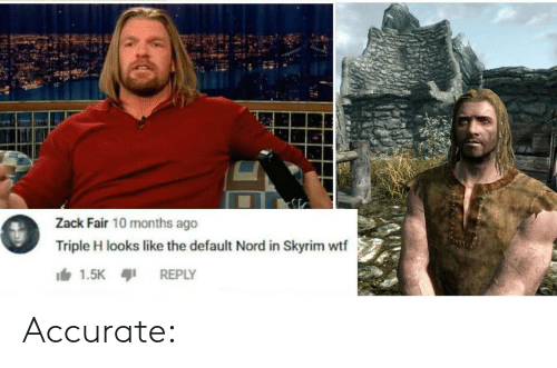zack &: Zack Fair 10 months ago  Triple H looks like the default Nord in Skyrim wtf  1.5K  REPLY Accurate: