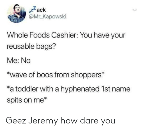 "zack &: ,zack  @Mr Kapowski  Whole Foods Cashier: You have your  reusable bags?  Me: No  ""wave of boos from shoppers*  a toddler with a hyphenated 1st name  spits on me* Geez Jeremy how dare you"