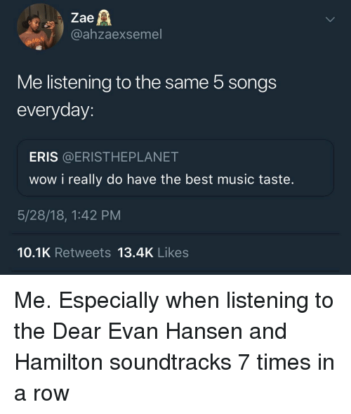 Music, Wow, and Best: Zae  @ahzaexsemel  Me listening to the same 5 songs  everyday:  ERIS @ERISTHEPLANET  wow i really do have the best music taste.  5/28/18, 1:42 PM  10.1K Retweets 13.4K Likes Me. Especially when listening to the Dear Evan Hansen and Hamilton soundtracks 7 times in a row
