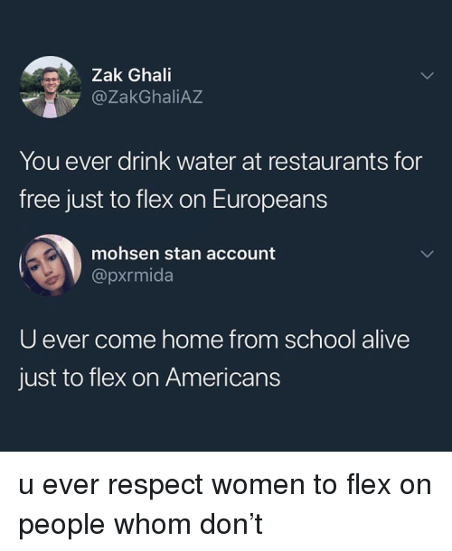 Alive, Flexing, and Memes: Zak Ghali  ZakGhaliAZ  You ever drink water at restaurants for  free just to flex on Europeans  mohsen stan account  @pxrmida  U ever come home from school alive  just to flex on Americans u ever respect women to flex on people whom don't