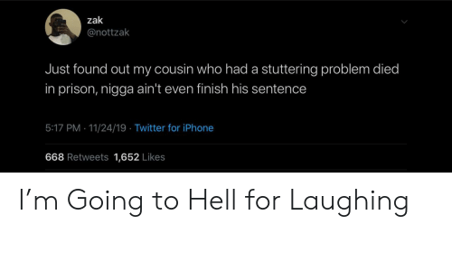 Iphone, Twitter, and Prison: zak  @nottzak  Just found out my cousin who had a stuttering problem died  in prison, nigga ain't even finish his sentence  5:17 PM 11/24/19 Twitter for iPhone  668 Retweets 1,652 Likes I'm Going to Hell for Laughing