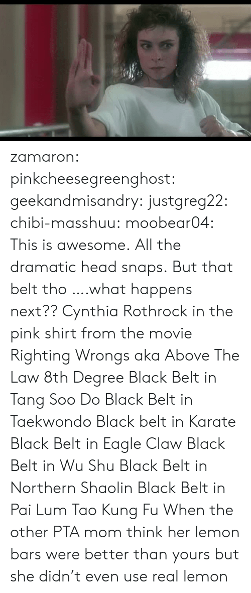 tang: zamaron:  pinkcheesegreenghost:   geekandmisandry:  justgreg22:  chibi-masshuu:   moobear04: This is awesome.  All the dramatic head snaps.   But that belt tho   ….what happens next??  Cynthia Rothrock in the pink shirt from the movie Righting Wrongs aka Above The Law 8th Degree Black Belt in Tang Soo Do Black Belt in Taekwondo Black belt in Karate Black Belt in Eagle Claw Black Belt in Wu Shu Black Belt in Northern Shaolin Black Belt in Pai Lum Tao Kung Fu   When the other PTA mom think her lemon bars were better than yours but she didn't even use real lemon