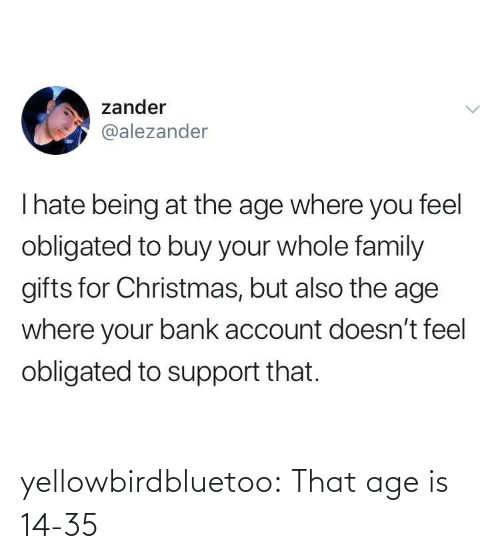 Christmas, Family, and Tumblr: zander  @alezander  Thate being at the age where you feel  obligated to buy your whole family  gifts for Christmas, but also the age  where your bank account doesn't feel  obligated to support that. yellowbirdbluetoo: That age is 14-35