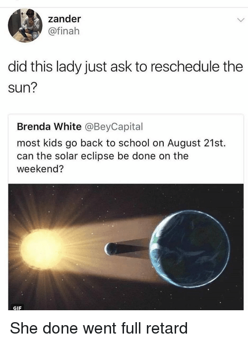 full retard: zander  @finah  did this lady just ask to reschedule the  sun?  Brenda White @BeyCapital  most kids go back to school on August 21st.  can the solar eclipse be done on the  weekend?  GIF She done went full retard