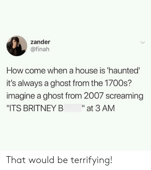 "Ghost, House, and How: zander  @finah  How come when a house is 'haunted'  it's always a ghost from the 1700s?  imagine a ghost from 2007 screaming  ""ITS BRITNEY B at 3 AM That would be terrifying!"