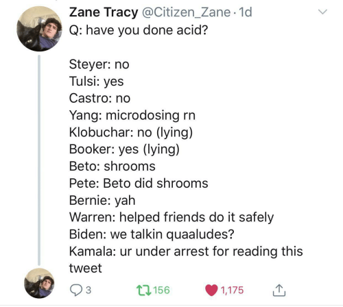 Bernie: Zane Tracy @Citizen_Zane· 1d  Q: have you done acid?  Steyer: no  Tulsi: yes  Castro: no  Yang: microdosing rn  Klobuchar: no (lying)  Booker: yes (lying)  Beto: shrooms  Pete: Beto did shrooms  Bernie: yah  Warren: helped friends do it safely  Biden: we talkin quaaludes?  Kamala: ur under arrest for reading this  tweet  17156  3  1,175  <>