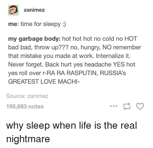 roll over: zanimez  me: time for sleepy :  my garbage body: hot hot hot no cold no HOT  bad bad, throw up??? no, hungry, NO remember  that mistake you made at work. Internalize it.  Never forget. Back hurt yes headache YES hot  yes roll over r-RA RA RASPUTIN, RUSSIA's  GREATEST LOVE MACHI  Source: zanimez  195,663 notes why sleep when life is the real nightmare