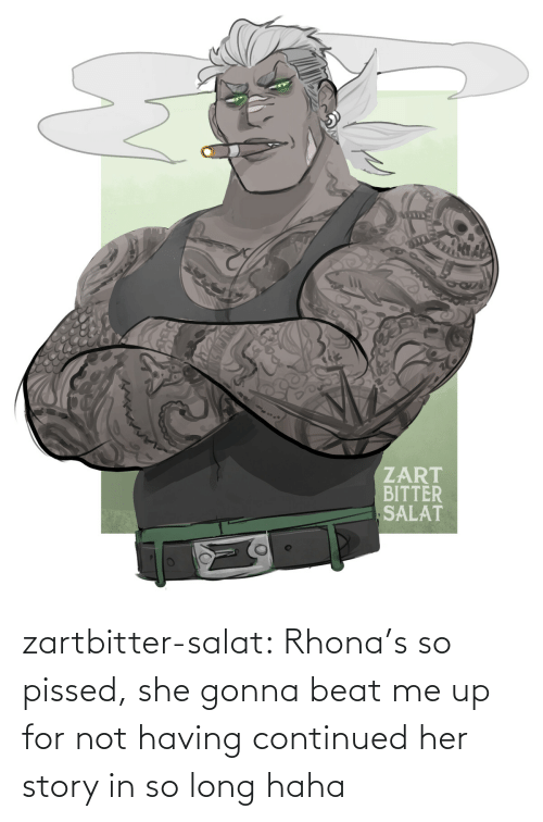 pissed: zartbitter-salat:  Rhona's so pissed, she gonna beat me up for not having continued her story in so long haha