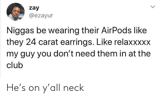 The Club: zay  @ezayur  Niggas be wearing their AirPods like  they 24 carat earrings. Like relaxxxxx  my guy you don't need them in at the  club He's on y'all neck
