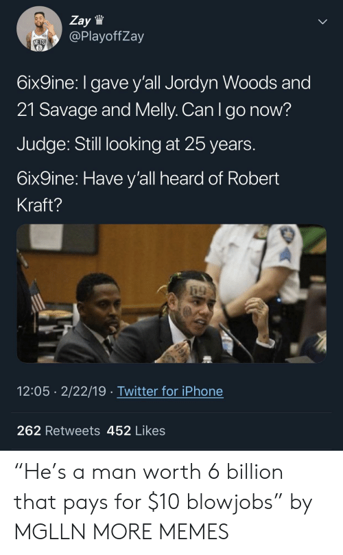 "Jordyn: Zay lW  @PlayoffZay  NETS  6ix9ine: I gave y'all Jordyn Woods and  21 Savage and Melly. Can Igo now?  Judge: Still looking at 25 years  6ix9ine: Have y'all heard of Robert  Kraft?  12:05 2/22/19 Twitter for iPhone  262 Retweets 452 Likes ""He's a man worth 6 billion that pays for $10 blowjobs"" by MGLLN MORE MEMES"