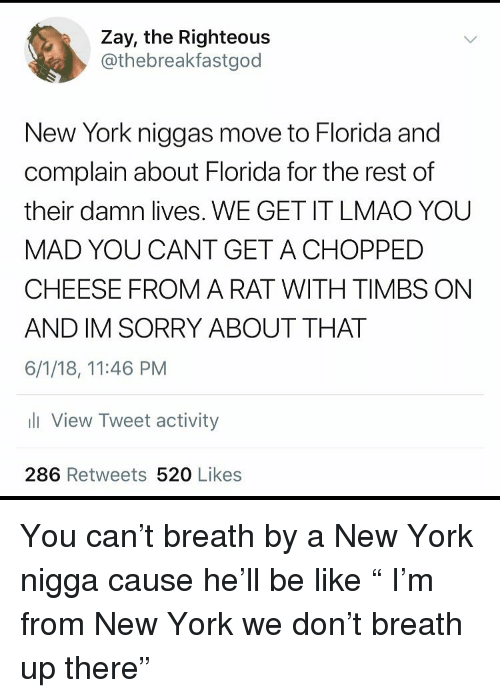 "Be Like, Funny, and Lmao: Zay, the Righteous  @thebreakfastgod  New York niggas move to Florida and  complain about Florida for the rest of  their damn lives. WE GET IT LMAO YOU  MAD YOU CANT GET ACHOPPED  CHEESE FROM A RAT WITH TIMBS ON  AND IM SORRY ABOUT THAT  6/1/18, 11:46 PM  li View Tweet activity  286 Retweets 520 Likes You can't breath by a New York nigga cause he'll be like "" I'm from New York we don't breath up there"""