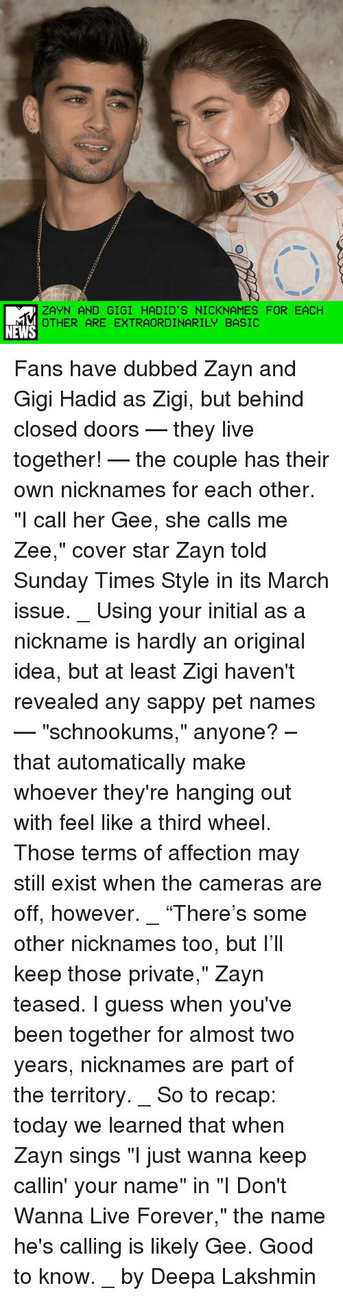 "Third Wheels: ZAYN AND GIGI HADID'S NICKNAMES FOR EACH  OTHER ARE EXTRAORDINARILY BASIC  NEWS Fans have dubbed Zayn and Gigi Hadid as Zigi, but behind closed doors — they live together! — the couple has their own nicknames for each other. ""I call her Gee, she calls me Zee,"" cover star Zayn told Sunday Times Style in its March issue. _ Using your initial as a nickname is hardly an original idea, but at least Zigi haven't revealed any sappy pet names — ""schnookums,"" anyone? – that automatically make whoever they're hanging out with feel like a third wheel. Those terms of affection may still exist when the cameras are off, however. _ ""There's some other nicknames too, but I'll keep those private,"" Zayn teased. I guess when you've been together for almost two years, nicknames are part of the territory. _ So to recap: today we learned that when Zayn sings ""I just wanna keep callin' your name"" in ""I Don't Wanna Live Forever,"" the name he's calling is likely Gee. Good to know. _ by Deepa Lakshmin"