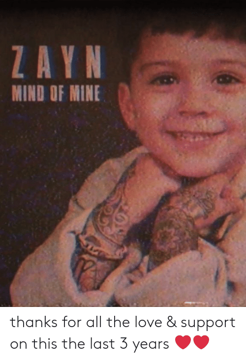 Love Support: ZAYN  MIND OF MINE thanks for all the love & support on this the last 3 years ❤️❤️