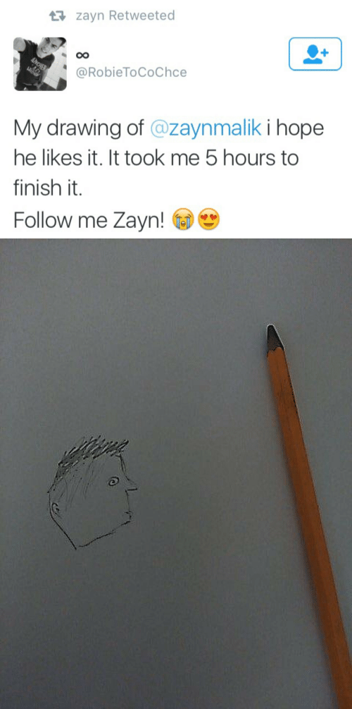 Hope, Likes, and Drawing: zayn Retweeted  @RobieToCoChce  My drawing of @zaynmalik i hope  he likes it. It took me 5 hours to  finish it  Follow me Zayn!