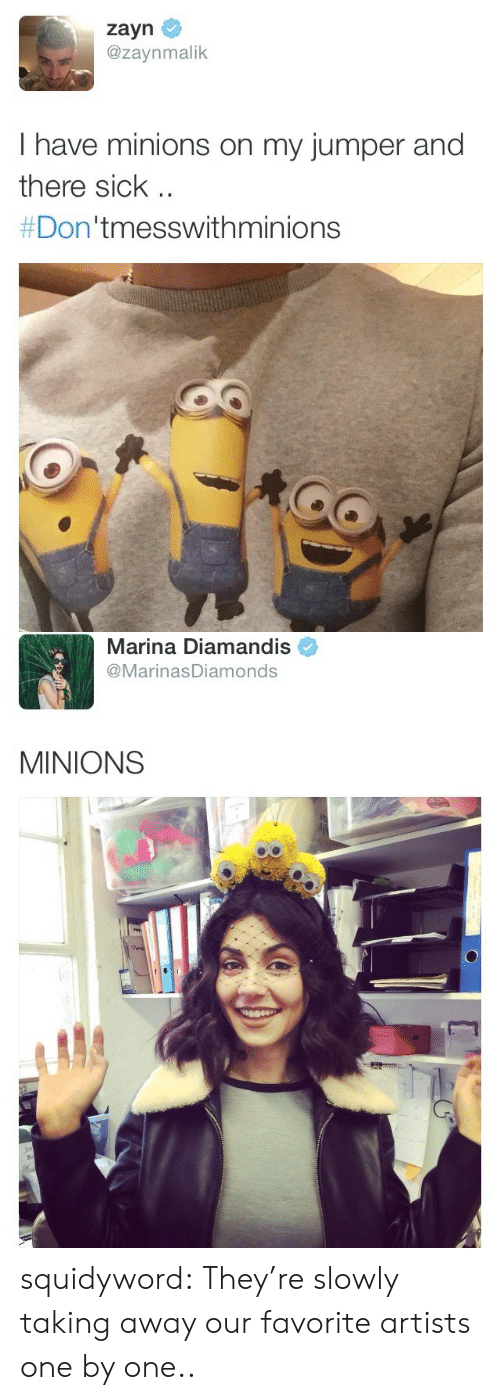 One By One: zayn  @zaynmalik  I have minions on my jumper and  there sichk  #Don'tmesswithminions   Marina Diamandis  @MarinasDiamonds  MINIONS squidyword:  They're slowly taking away our favorite artists one by one..