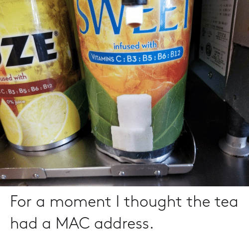 b12: ZE  infused with  VITAMINS C : B3 : B5 : B6;  B12  used with  C:B3:B5: B6: B12  0% juice For a moment I thought the tea had a MAC address.
