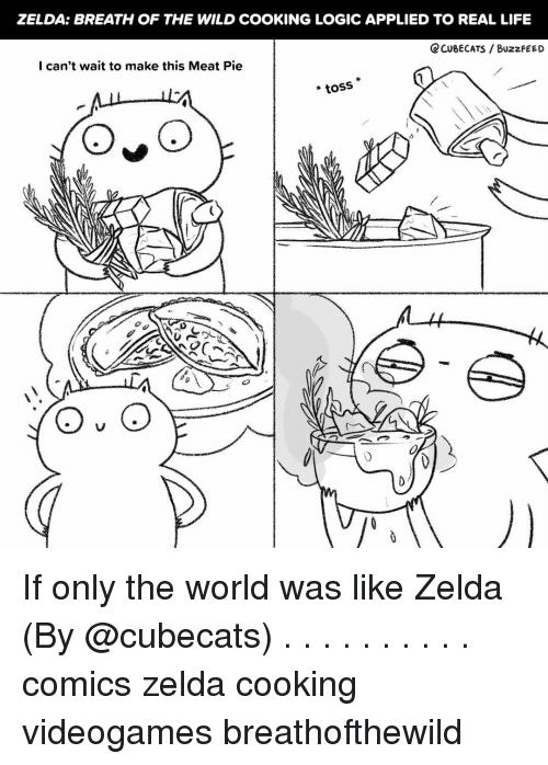 Breath Of The Wild: ZELDA: BREATH OF THE WILD COOKING LOGIC APPLIED TO REAL LIFE  CCUBECATS / BuzzfEED  I can't wait to make this Meat Pie  *toss If only the world was like Zelda (By @cubecats) . . . . . . . . . . comics zelda cooking videogames breathofthewild