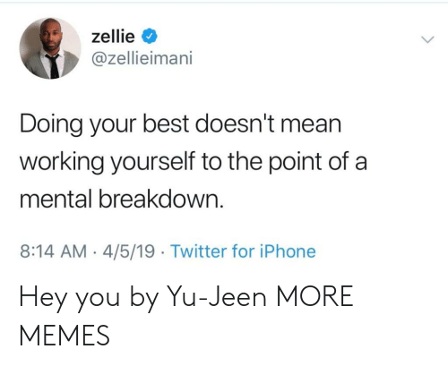Doing Your Best: zellie <  @zellieimani  Doing your best doesn't mean  working yourself to the point of a  mental breakdown.  8:14 AM -4/5/19 Twitter for iPhone Hey you by Yu-Jeen MORE MEMES