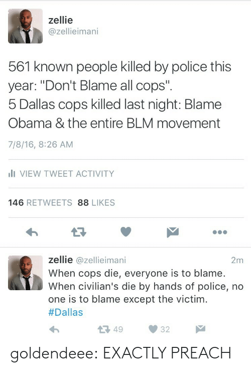 "Civilians: zellie  @zellieimani  561 known people killed by police this  year: ""Don't Blame all cops"".  Dallas cops kiled last night: Blame  Obama & the entire BLM movement  7/8/16, 8:26 AM  I VIEW TWEET ACTIVITY  146 RETWEETS 88 LIKES  L3  zellie @zellieimani  When cops die, everyone is to blame.  When civilian's die by hands of police, no  one is to blame except the victim.  #Dallas  2m  13 4932 goldendeee:  EXACTLY PREACH"