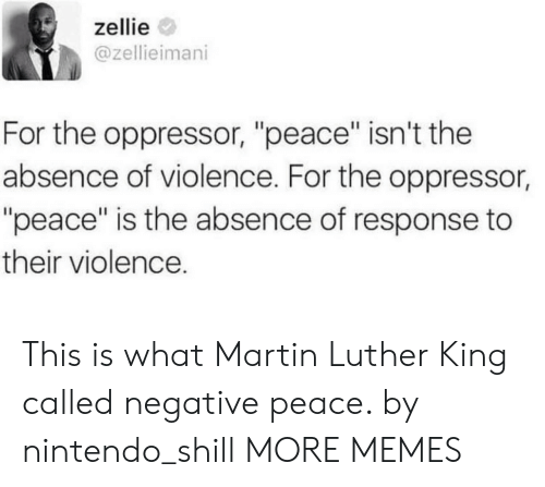 """Martin Luther: zellie  @zellieimani  For the oppressor, """"peace"""" isn't the  absence of violence. For the oppressor,  """"peace"""" is the absence of response to  their violence. This is what Martin Luther King called negative peace. by nintendo_shill MORE MEMES"""