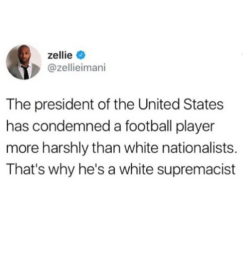Football, Memes, and United: zellie  @zellieimani  The president of the United States  has condemned a football player  more harshly than white nationalists.  That's why he's a white supremacist