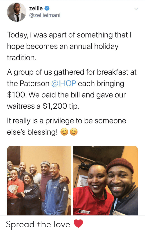 group: zellie  @zellieimani  Today, i was apart of something that I  hope becomes an annual holiday  tradition.  A group of us gathered for breakfast at  the Paterson @IHOP each bringing  $100. We paid the bill and gave our  waitress a $1,200 tip.  It really is a privilege to be someone  else's blessing!  NEENTO  CEANING AE  CLEANEP AFTER  Angelica Spread the love ❤️