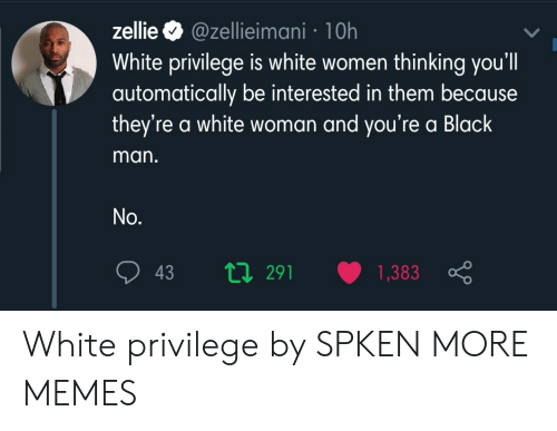 automatically: @zellieimani 1 0h  White privilege is white women thinking you'll  automatically be interested in them because  they're a white woman and you're a Black  zellie  man.  No.  ti291  1,383  43 White privilege by SPKEN MORE MEMES