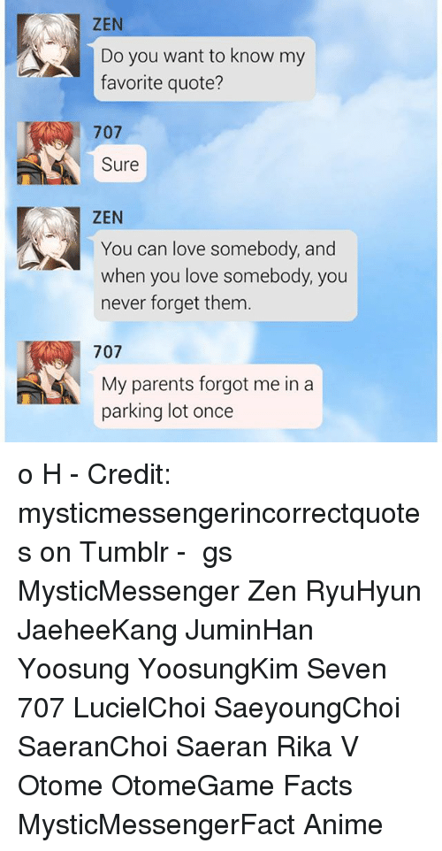forgeted: ZEN  Do you want to know my  favorite quote?  707  Sure  ZEN  You can love somebody, and  when you love somebody, you  never forget them  707  My parents forgot me in a  parking lot once o H - Credit: mysticmessengerincorrectquotes on Tumblr - ⠀ ταgs ‿➹⁀ MysticMessenger Zen RyuHyun JaeheeKang JuminHan Yoosung YoosungKim Seven 707 LucielChoi SaeyoungChoi SaeranChoi Saeran Rika V Otome OtomeGame Facts MysticMessengerFact Anime