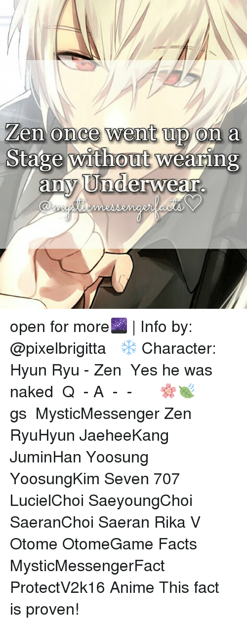 ryu: Zen once went upon a  Stage without wearing  any Underwear. open for more🌌   Info by: @pixelbrigitta ⠀ ❄ Character: Hyun Ryu - Zen ⠀ Yes he was naked ⠀ Q ♔ - A ♚ - ⠀ -《 🌸🍃 》 ⠀ ταgs ‿➹⁀ MysticMessenger Zen RyuHyun JaeheeKang JuminHan Yoosung YoosungKim Seven 707 LucielChoi SaeyoungChoi SaeranChoi Saeran Rika V Otome OtomeGame Facts MysticMessengerFact ProtectV2k16 Anime ☞This fact is proven!☜