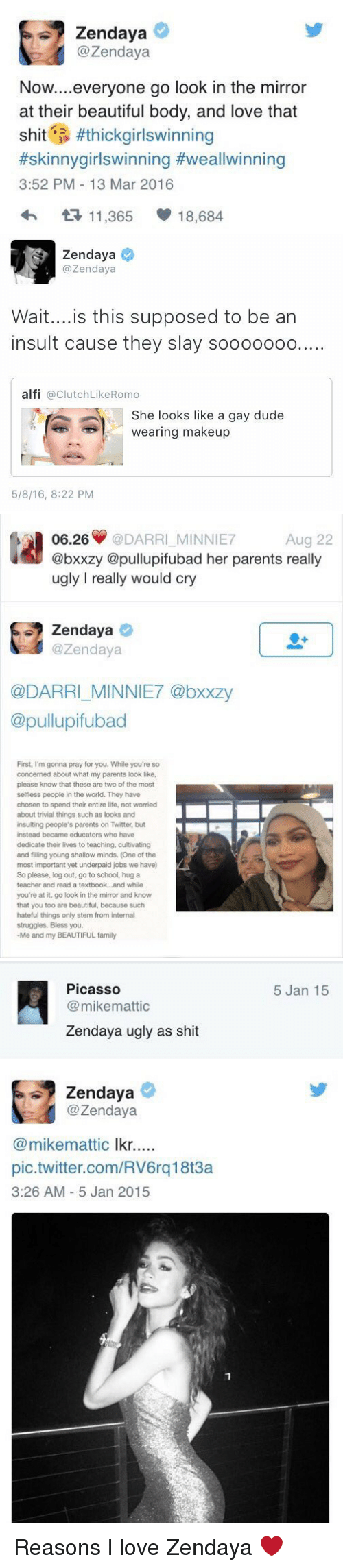 Hateness: Zendaya  @Zendaya  Now  everyone go look in the mirror  at their beautiful body, and love that  shit  #thick girlswinning  #skinnygirlswinning Hweallwinning  3:52 PM 13 Mar 2016  t 11,365  18,684   Zendaya  azendaya  Wait... is this supposed to be an  insult cause they slay sooooooo....  alfi  a Clutch LikeRomo  She looks like a gay dude  wearing makeup  5/8/16, 8:22 PM   06.26  @DARRI MINNIE7  Aug 22  @bxxzy @pullupifubad her parents really  ugly really would cry  Zendaya  azen daya  @DARRI MINNIE7 @bxxzy  @pullupifubad  First, I'm gonna pray for you. While you're so  concerned about what my parents look like,  please know that these are two of the most  selfless people in the world. They have  chosen to spend their entire life, not worried  about trivial things such as looks and  insulting people's parents on Twitter, but  instead became educators who have  dedicate their lives to teaching, cultivating  and filling young shallow minds. (One of the  most important yet underpaid jobs we have)  So please, log out, go to school, hug a  teacher and read a textbook...and while  you're at it, go look in the mirror and know  that you too are beautiful, because such  hateful things only stem from internal  struggles. Bless you.  -Me and my BEAUTIFUL family   Picasso  mikemattic  Zendaya ugly as shit  Zendaya  @Zendaya  (a mikemattic  lkr  pic.twitter.com/RV6rq18t3a  3:26 AM 5 Jan 2015  5 Jan 15 Reasons I love Zendaya ❤️