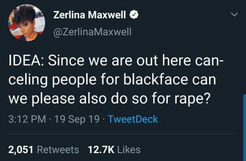 Can We: Zerlina Maxwell  @ZerlinaMaxwell  IDEA: Since we are out here can-  celing people for blackface can  we please also do so for rape?  3:12 PM · 19 Sep 19 · TweetDeck  2,051 Retweets 12.7K Likes