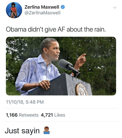 maxwell: Zerlina Maxwell  @ZerlinaMaxwell  Obama didn't give AF about the rain  11/10/18, 5:48 PM  1,166 Retweets 4,721 Likes Just sayin 🤷🏾‍♂️