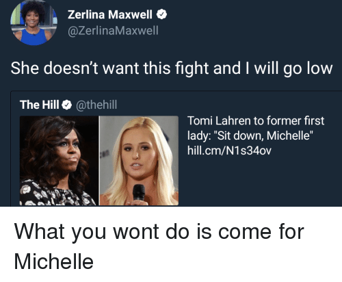 "maxwell: Zerlina Maxwell  @ZerlinaMaxwell  She doesn't want this fight and I will go low  The Hill @thehill  Tomi Lahren to former first  lady: ""Sit down, Michelle""  hill.cm/N1s34ov What you wont do is come for Michelle"